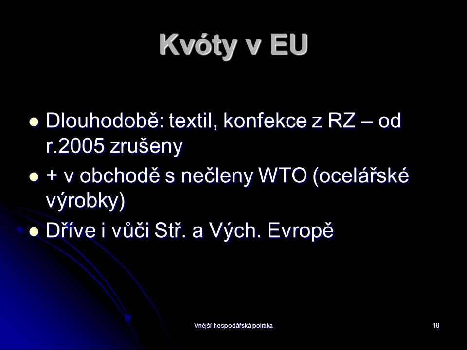 Vnější hospodářská politika18 Kvóty v EU Dlouhodobě: textil, konfekce z RZ – od r.2005 zrušeny Dlouhodobě: textil, konfekce z RZ – od r.2005 zrušeny + v obchodě s nečleny WTO (ocelářské výrobky) + v obchodě s nečleny WTO (ocelářské výrobky) Dříve i vůči Stř.