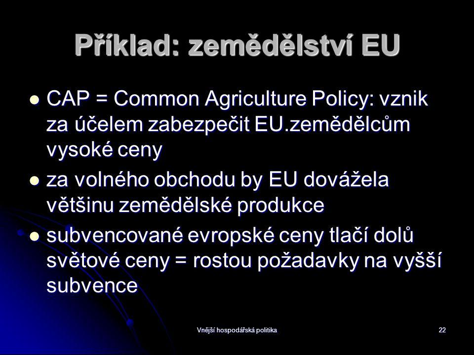 Vnější hospodářská politika22 Příklad: zemědělství EU CAP = Common Agriculture Policy: vznik za účelem zabezpečit EU.zemědělcům vysoké ceny CAP = Common Agriculture Policy: vznik za účelem zabezpečit EU.zemědělcům vysoké ceny za volného obchodu by EU dovážela většinu zemědělské produkce za volného obchodu by EU dovážela většinu zemědělské produkce subvencované evropské ceny tlačí dolů světové ceny = rostou požadavky na vyšší subvence subvencované evropské ceny tlačí dolů světové ceny = rostou požadavky na vyšší subvence