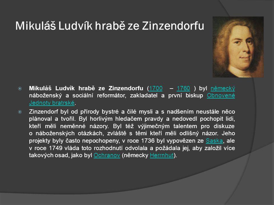 Mikuláš Ludvík hrabě ze Zinzendorfu  Mikuláš Ludvík hrabě ze Zinzendorfu (1700 – 1760 ) byl německý náboženský a sociální reformátor, zakladatel a první biskup Obnovené Jednoty bratrské.17001760německýObnovené Jednoty bratrské  Zinzendorf byl od přírody bystré a čilé mysli a s nadšením neustále něco plánoval a tvořil.