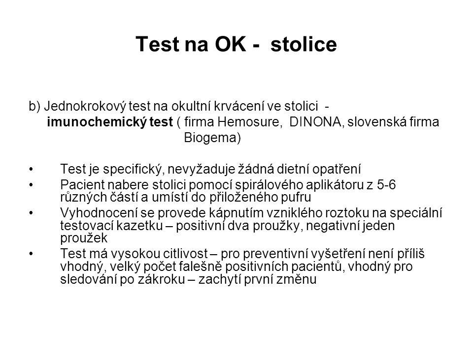 Test na OK - stolice b) Jednokrokový test na okultní krvácení ve stolici - imunochemický test ( firma Hemosure, DINONA, slovenská firma Biogema) Test je specifický, nevyžaduje žádná dietní opatření Pacient nabere stolici pomocí spirálového aplikátoru z 5-6 různých částí a umístí do přiloženého pufru Vyhodnocení se provede kápnutím vzniklého roztoku na speciální testovací kazetku – positivní dva proužky, negativní jeden proužek Test má vysokou citlivost – pro preventivní vyšetření není příliš vhodný, velký počet falešně positivních pacientů, vhodný pro sledování po zákroku – zachytí první změnu