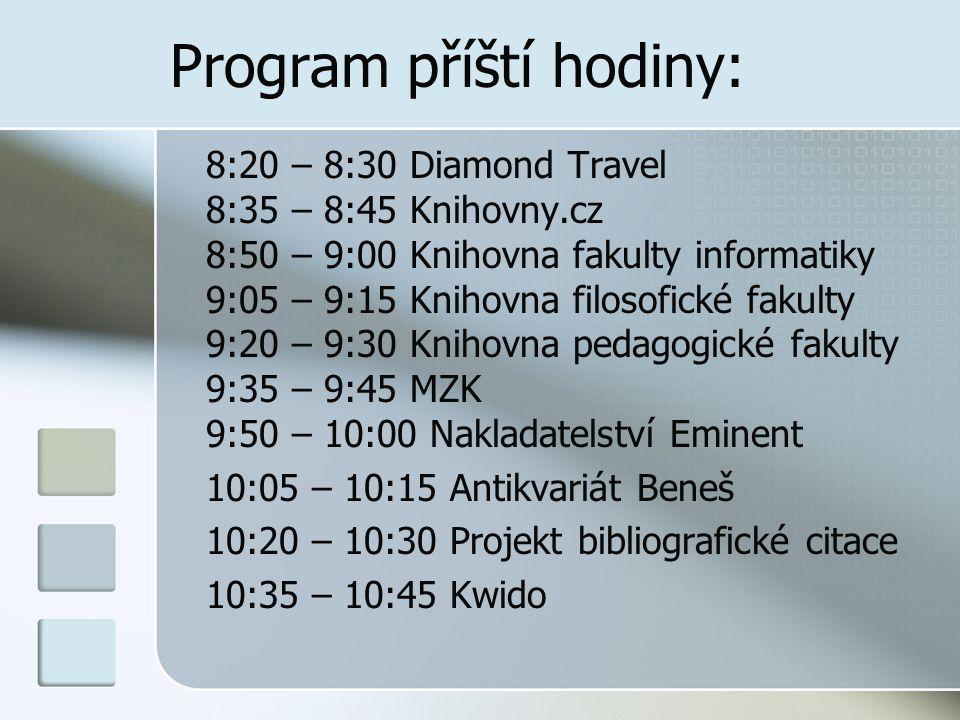 Program příští hodiny: 8:20 – 8:30 Diamond Travel 8:35 – 8:45 Knihovny.cz 8:50 – 9:00 Knihovna fakulty informatiky 9:05 – 9:15 Knihovna filosofické fakulty 9:20 – 9:30 Knihovna pedagogické fakulty 9:35 – 9:45 MZK 9:50 – 10:00 Nakladatelství Eminent 10:05 – 10:15 Antikvariát Beneš 10:20 – 10:30 Projekt bibliografické citace 10:35 – 10:45 Kwido
