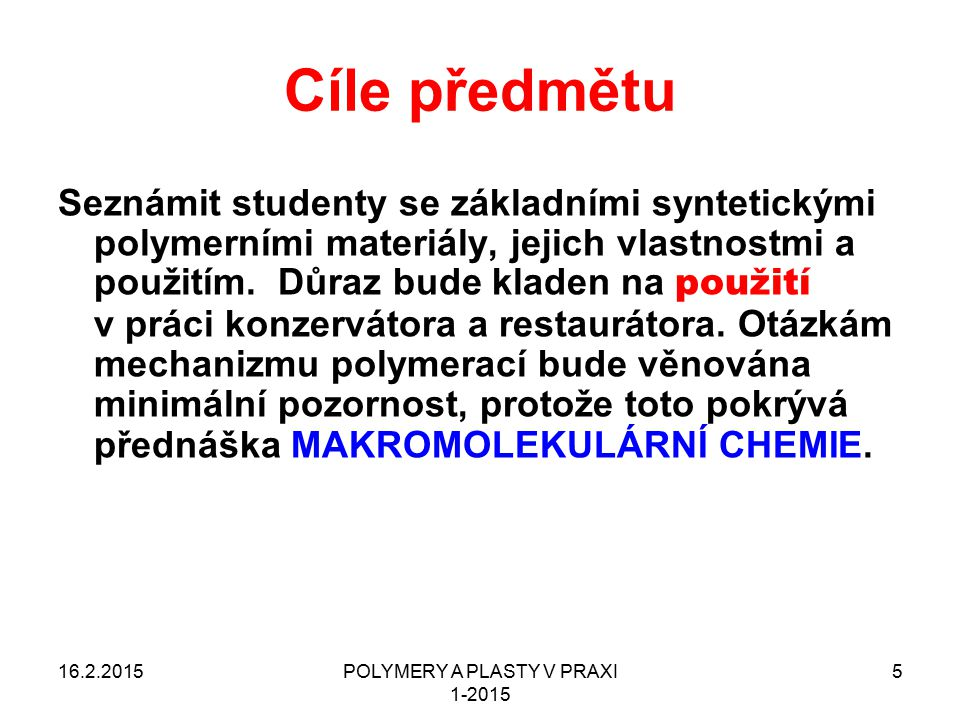 POLYMERY A PLASTY V PRAXI 1-2015 5 Cíle předmětu Seznámit studenty se základními syntetickými polymerními materiály, jejich vlastnostmi a použitím. Dů