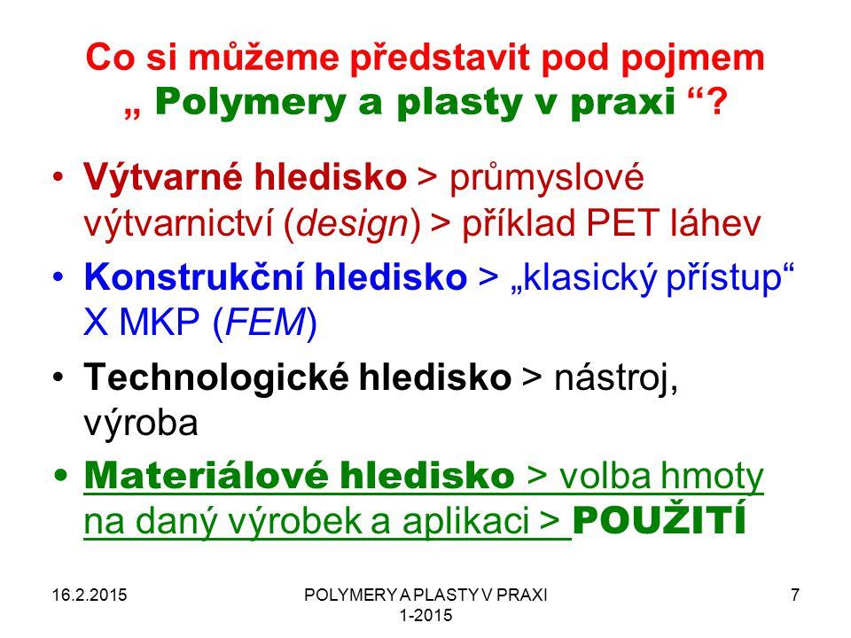 POLYMERY A PLASTY V PRAXI 1-2015 8 Literatura 16.2.2015 Mleziva J., Šňupárek J.: Polymery – výroba, struktura, vlastnosti a použití, ISBN 80-85920-72-7, Sobotáles, Praha, 2000, 2, vydání Štěpek J., Zelinger J., Kuta A.: Technologie zpracování a vlastnosti plastů, SNTL Praha, 1989 Mleziva J., Kálal J.: Základy makromolekulární chemie, SNTL Praha, 1986 Zelinger J., Heidingsfeld V., Kotlík P., Šimůnková E.: Chemie v práci konzervátora a restaurátora, ACADEMIA Praha, 1987 Schätz M.: Polymery ve výtvarné praxi, SPN Praha, 1984 Schätz M.: Moderní materiály ve výtvarné praxi, SNTL Praha, 1982 Nicholson J.