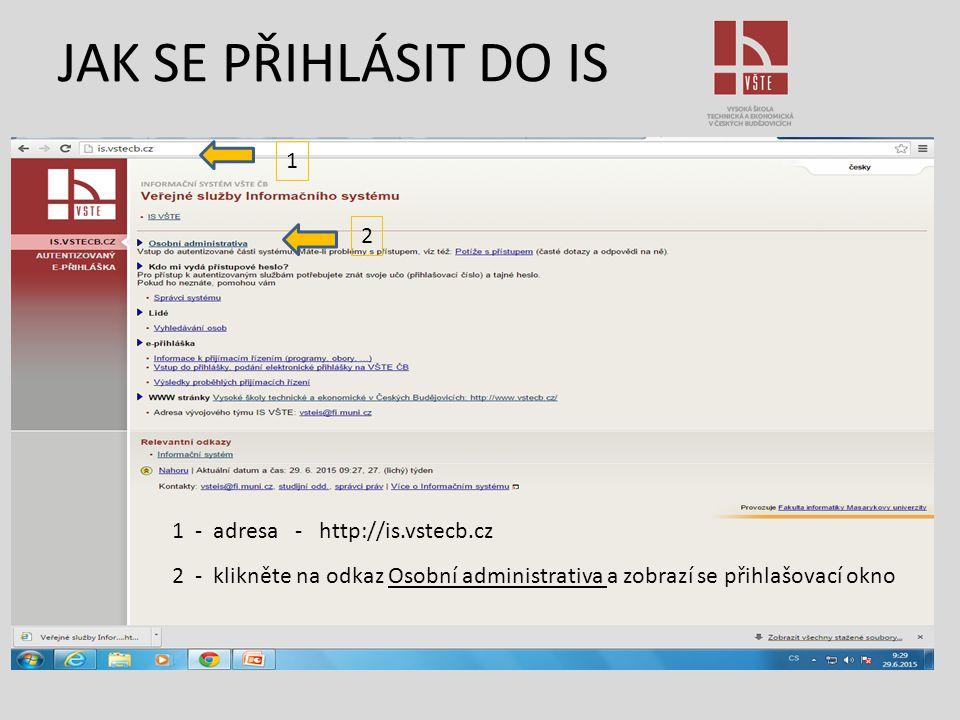 JAK SE PŘIHLÁSIT DO IS 1 2 1 - adresa - http://is.vstecb.cz 2 - klikněte na odkaz Osobní administrativa a zobrazí se přihlašovací okno