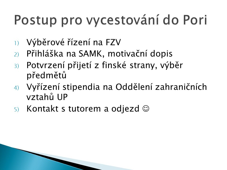 1) Výběrové řízení na FZV 2) Přihláška na SAMK, motivační dopis 3) Potvrzení přijetí z finské strany, výběr předmětů 4) Vyřízení stipendia na Oddělení zahraničních vztahů UP 5) Kontakt s tutorem a odjezd