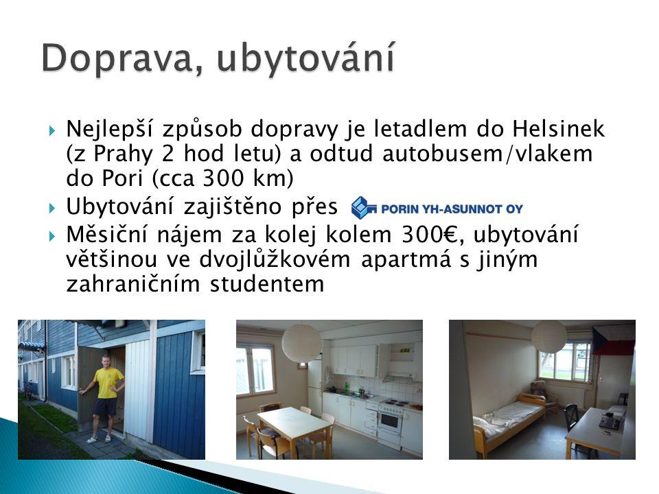  Nejlepší způsob dopravy je letadlem do Helsinek (z Prahy 2 hod letu) a odtud autobusem/vlakem do Pori (cca 300 km)  Ubytování zajištěno přes  Měsiční nájem za kolej kolem 300€, ubytování většinou ve dvojlůžkovém apartmá s jiným zahraničním studentem