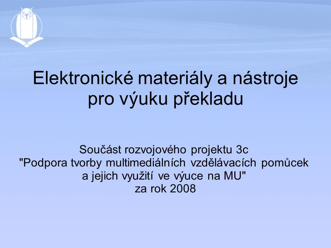 Elektronické materiály a nástroje pro výuku překladu Součást rozvojového projektu 3c Podpora tvorby multimediálních vzdělávacích pomůcek a jejich využití ve výuce na MU za rok 2008