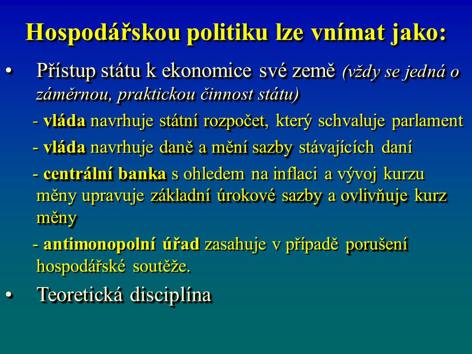 Hospodářskou politiku lze vnímat jako: Přístup státu k ekonomice své země (vždy se jedná o záměrnou, praktickou činnost státu)Přístup státu k ekonomice své země (vždy se jedná o záměrnou, praktickou činnost státu) vládastátní rozpočet - vláda navrhuje státní rozpočet, který schvaluje parlament vláda daně a mění sazby - vláda navrhuje daně a mění sazby stávajících daní centrální banka základní úrokové sazby ovlivňuje kurz měny - centrální banka s ohledem na inflaci a vývoj kurzu měny upravuje základní úrokové sazby a ovlivňuje kurz měny porušení - antimonopolní úřad zasahuje v případě porušení hospodářské soutěže.