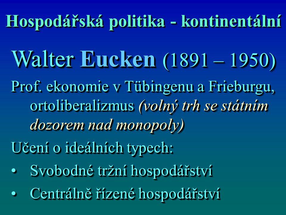 Hospodářská politika - kontinentální Walter Eucken (1891 – 1950) Prof. ekonomie v Tübingenu a Frieburgu, ortoliberalizmus (volný trh se státním dozore