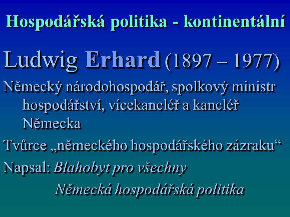 """Hospodářská politika - kontinentální Ludwig Erhard (1897 – 1977) Německý národohospodář, spolkový ministr hospodářství, vícekancléř a kancléř Německa Tvůrce """"německého hospodářského zázraku Napsal: Blahobyt pro všechny Německá hospodářská politika Německá hospodářská politika Ludwig Erhard (1897 – 1977) Německý národohospodář, spolkový ministr hospodářství, vícekancléř a kancléř Německa Tvůrce """"německého hospodářského zázraku Napsal: Blahobyt pro všechny Německá hospodářská politika Německá hospodářská politika"""