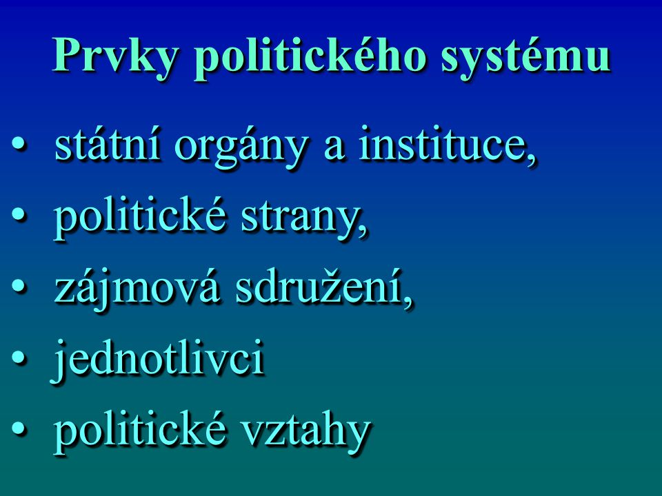 Prvky politického systému státní orgány a instituce,státní orgány a instituce, politické strany,politické strany, zájmová sdružení,zájmová sdružení, jednotlivcijednotlivci politické vztahypolitické vztahy státní orgány a instituce,státní orgány a instituce, politické strany,politické strany, zájmová sdružení,zájmová sdružení, jednotlivcijednotlivci politické vztahypolitické vztahy