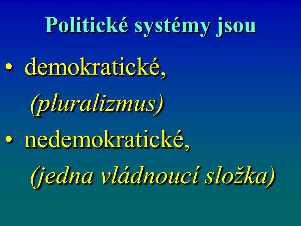 Politické systémy jsou demokratické,demokratické, (pluralizmus) (pluralizmus) nedemokratické,nedemokratické, (jedna vládnoucí složka) (jedna vládnoucí složka) demokratické,demokratické, (pluralizmus) (pluralizmus) nedemokratické,nedemokratické, (jedna vládnoucí složka) (jedna vládnoucí složka)