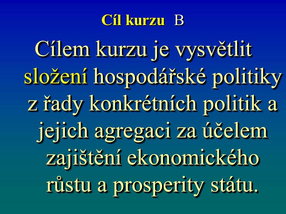 Cíl kurzu B Cílem kurzu je vysvětlit složení hospodářské politiky z řady konkrétních politik a jejich agregaci za účelem zajištění ekonomického růstu a prosperity státu.