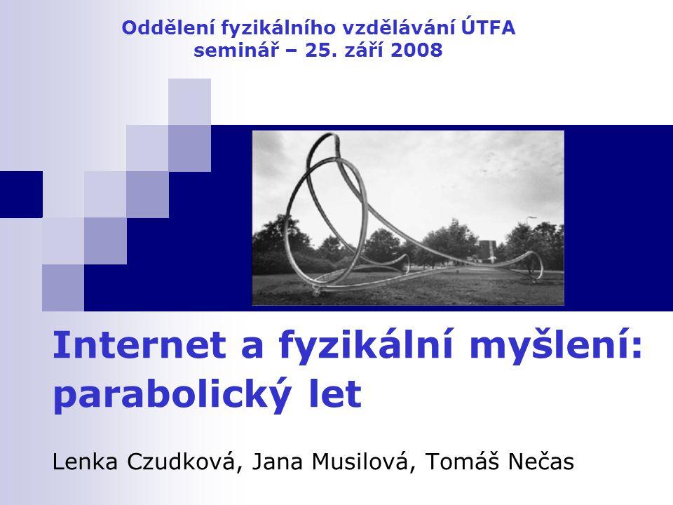 Internet a fyzikální myšlení: parabolický let Lenka Czudková, Jana Musilová, Tomáš Nečas Oddělení fyzikálního vzdělávání ÚTFA seminář – 25. září 2008