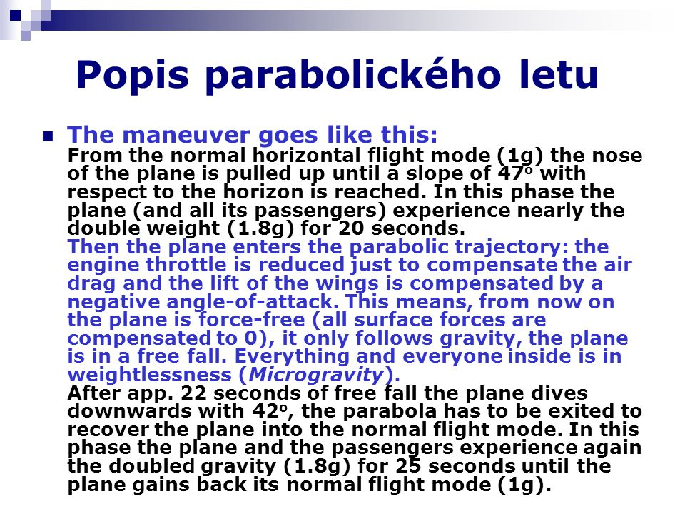 Popis parabolického letu The maneuver goes like this: From the normal horizontal flight mode (1g) the nose of the plane is pulled up until a slope of