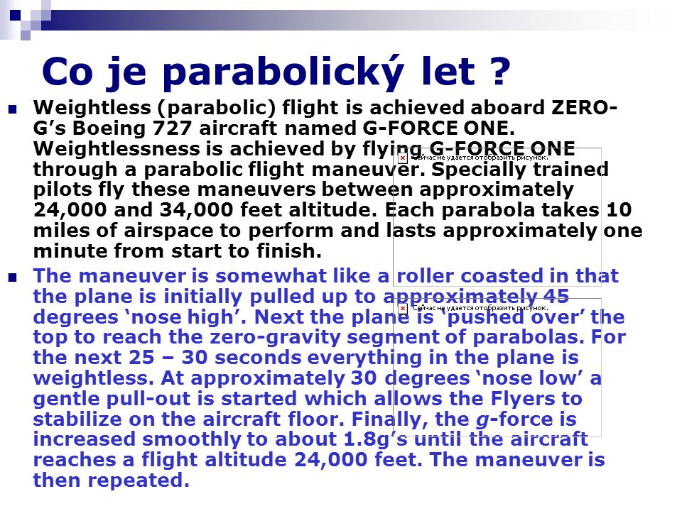 Co je parabolický let ? Weightless (parabolic) flight is achieved aboard ZERO- G's Boeing 727 aircraft named G-FORCE ONE. Weightlessness is achieved b