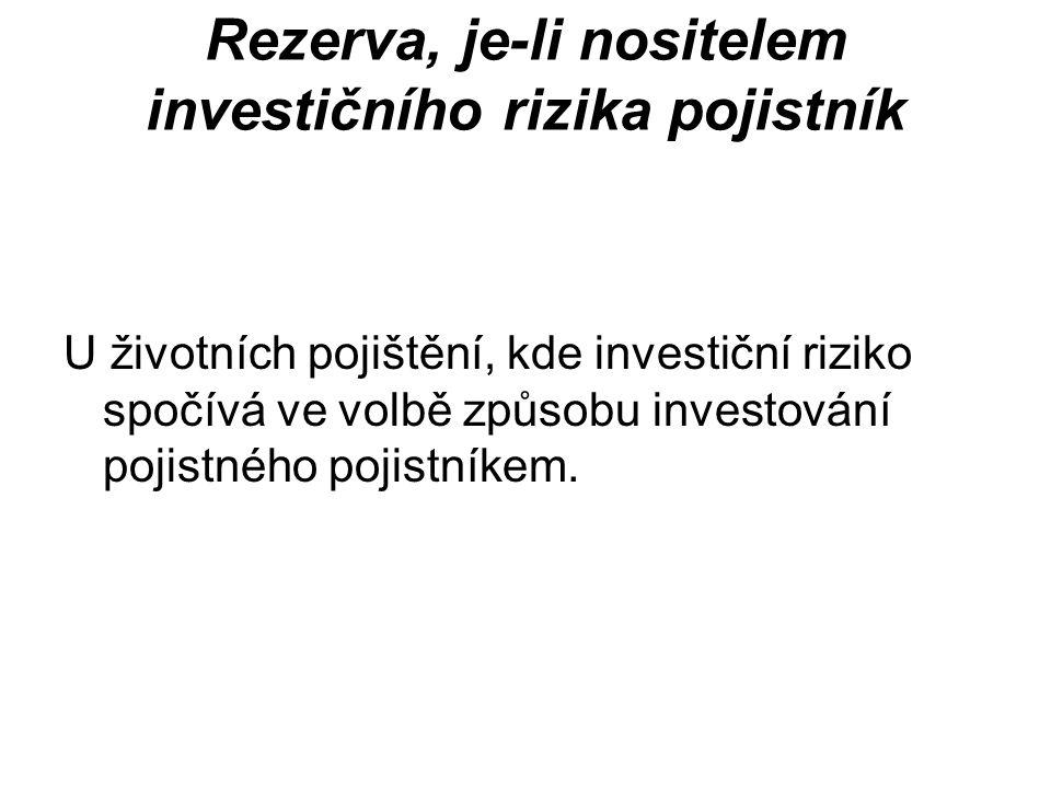 Rezerva, je-li nositelem investičního rizika pojistník U životních pojištění, kde investiční riziko spočívá ve volbě způsobu investování pojistného pojistníkem.