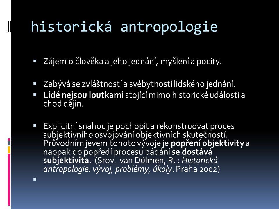 historická antropologie  Zájem o člověka a jeho jednání, myšlení a pocity.  Zabývá se zvláštností a svébytností lidského jednání.  Lidé nejsou lout
