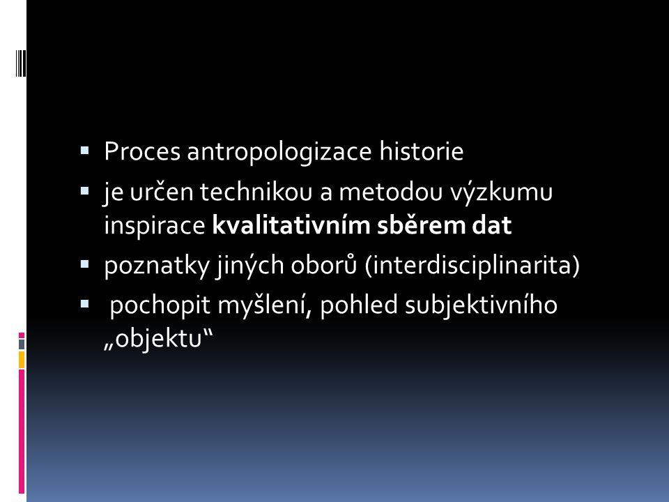  Proces antropologizace historie  je určen technikou a metodou výzkumu inspirace kvalitativním sběrem dat  poznatky jiných oborů (interdisciplinari