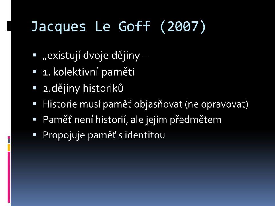 """Jacques Le Goff (2007)  """"existují dvoje dějiny –  1. kolektivní paměti  2.dějiny historiků  Historie musí paměť objasňovat (ne opravovat)  Paměť"""