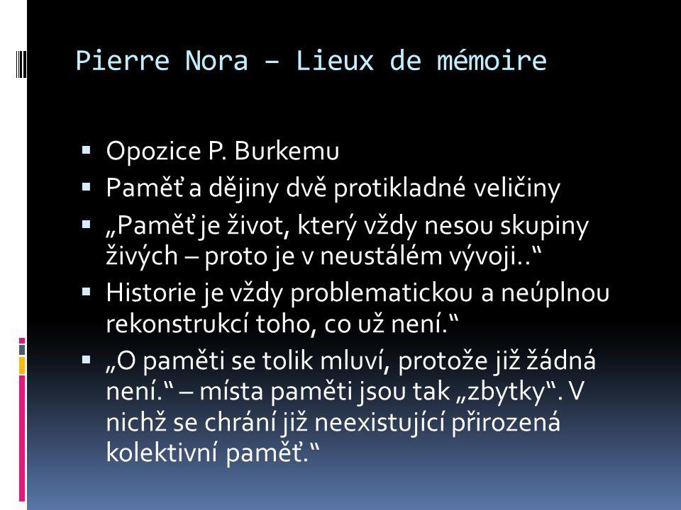 """Pierre Nora – Lieux de mémoire  Opozice P. Burkemu  Paměť a dějiny dvě protikladné veličiny  """"Paměť je život, který vždy nesou skupiny živých – pro"""