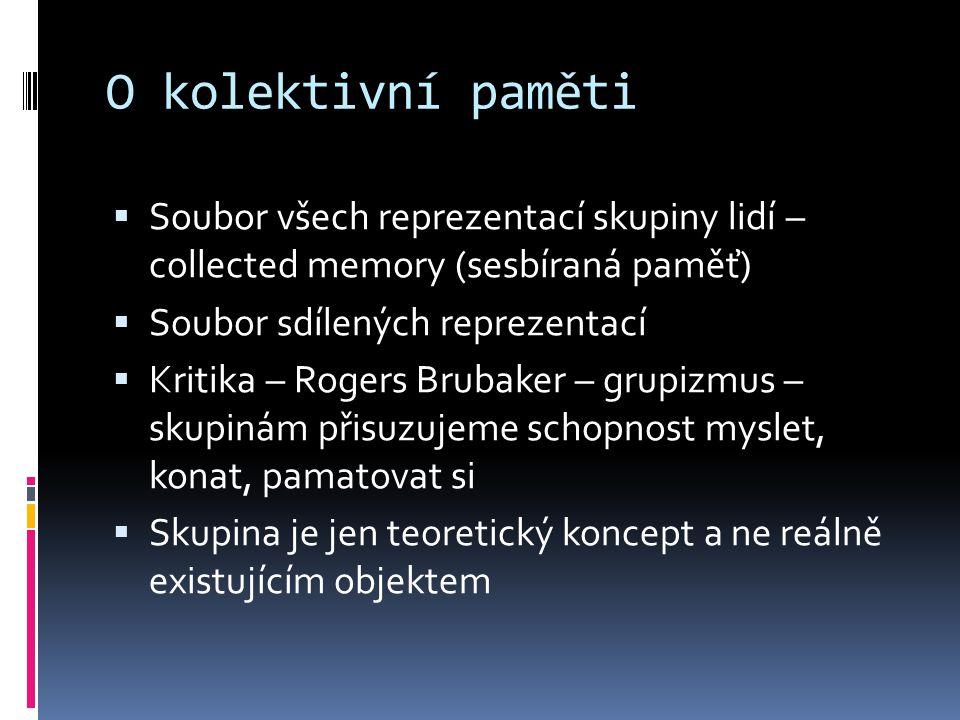 O kolektivní paměti  Soubor všech reprezentací skupiny lidí – collected memory (sesbíraná paměť)  Soubor sdílených reprezentací  Kritika – Rogers B