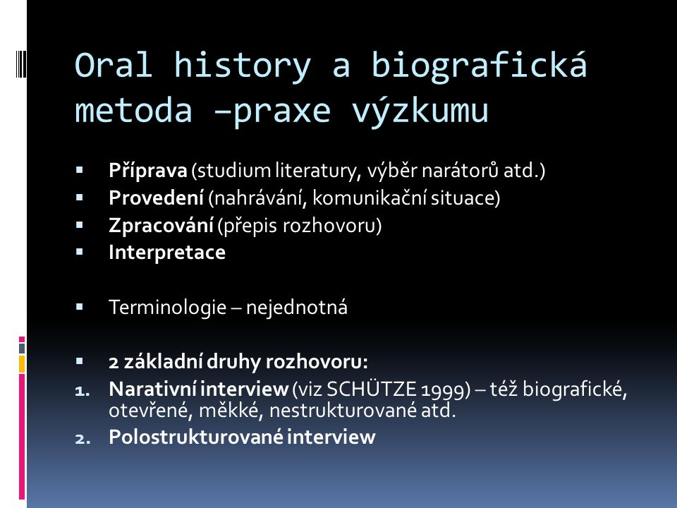 Oral history a biografická metoda –praxe výzkumu  Příprava (studium literatury, výběr narátorů atd.)  Provedení (nahrávání, komunikační situace)  Z
