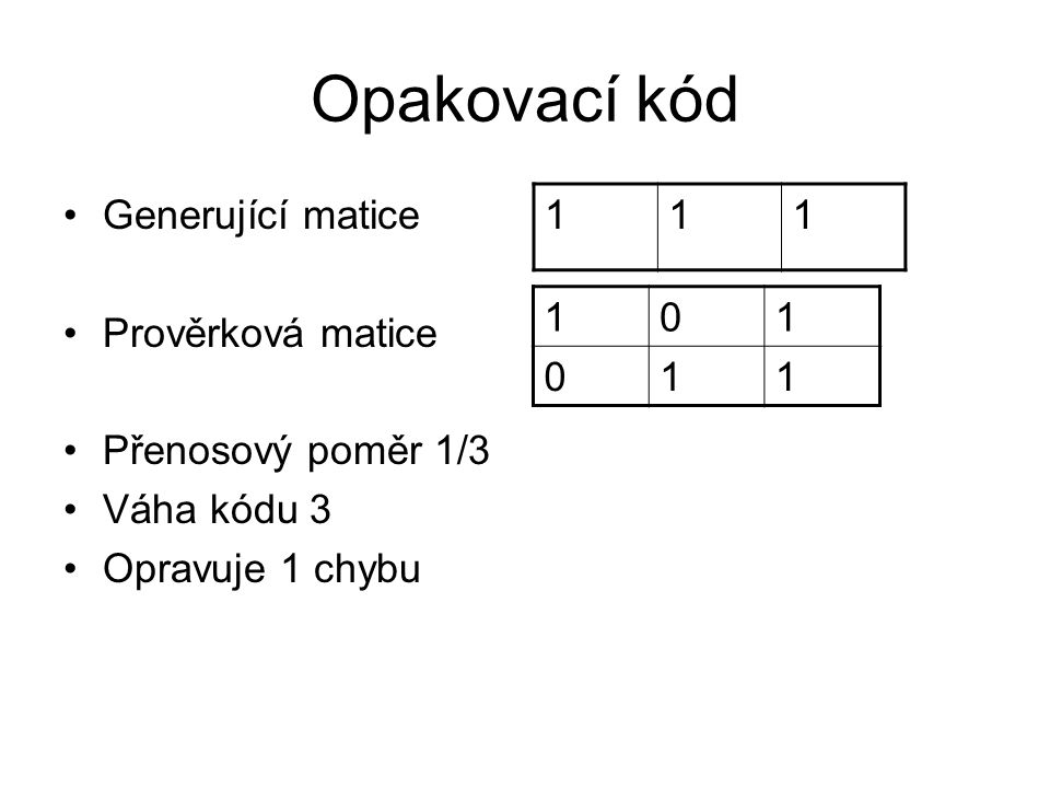 Opakovací kód Generující matice Prověrková matice Přenosový poměr 1/3 Váha kódu 3 Opravuje 1 chybu 111 101 011