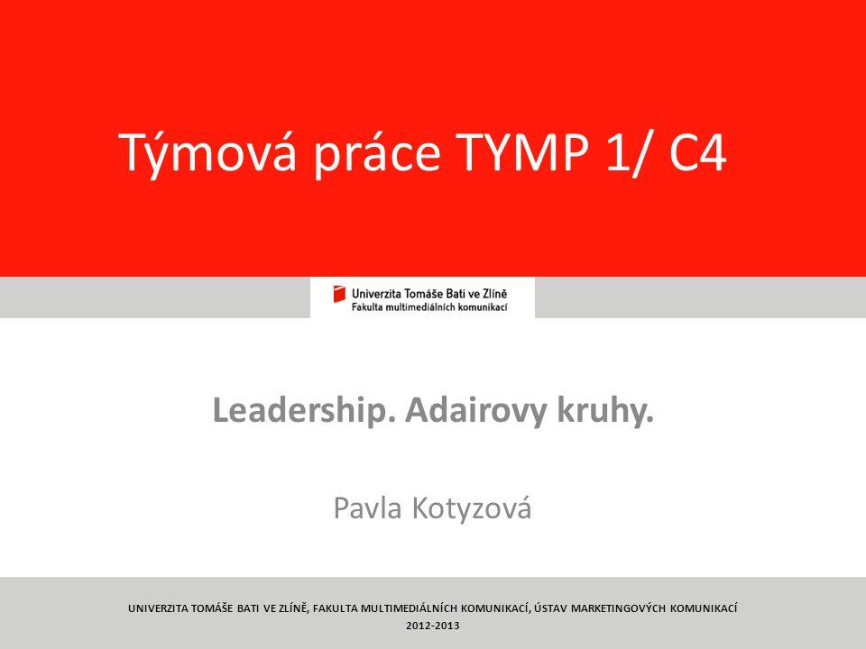 1 Týmová práce TYMP 1/ C4 Leadership. Adairovy kruhy. Pavla Kotyzová UNIVERZITA TOMÁŠE BATI VE ZLÍNĚ, FAKULTA MULTIMEDIÁLNÍCH KOMUNIKACÍ, ÚSTAV MARKET