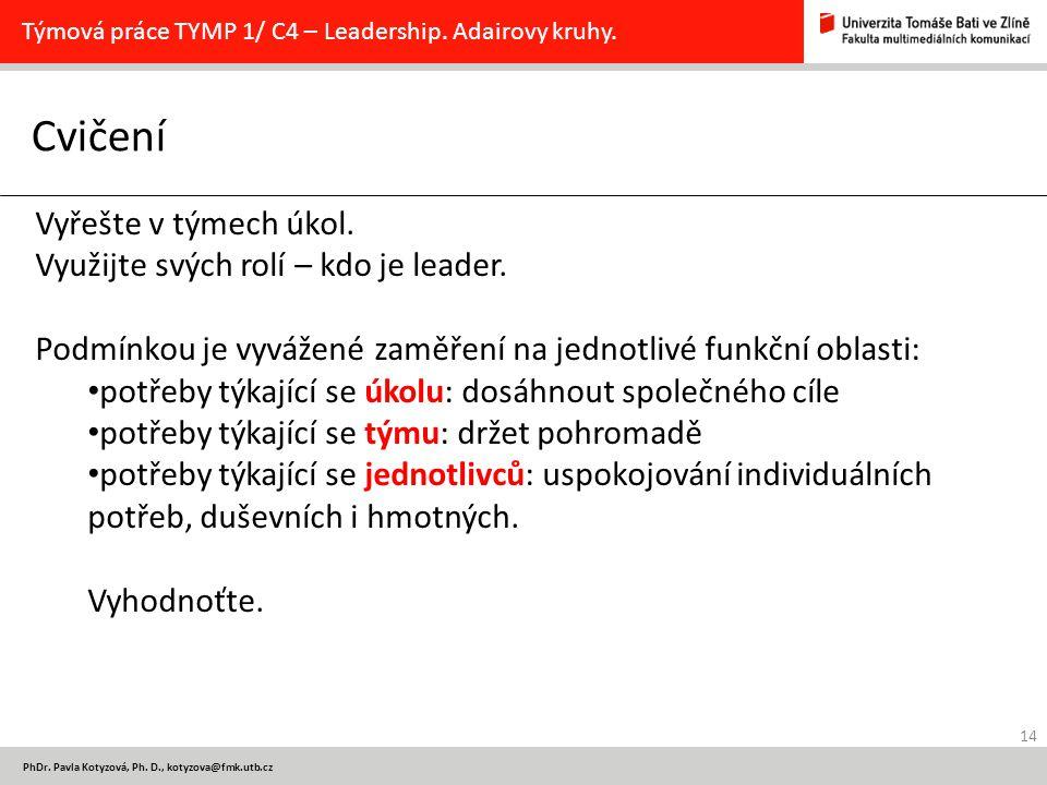 14 PhDr. Pavla Kotyzová, Ph. D., kotyzova@fmk.utb.cz Cvičení Týmová práce TYMP 1/ C4 – Leadership. Adairovy kruhy. Vyřešte v týmech úkol. Využijte svý