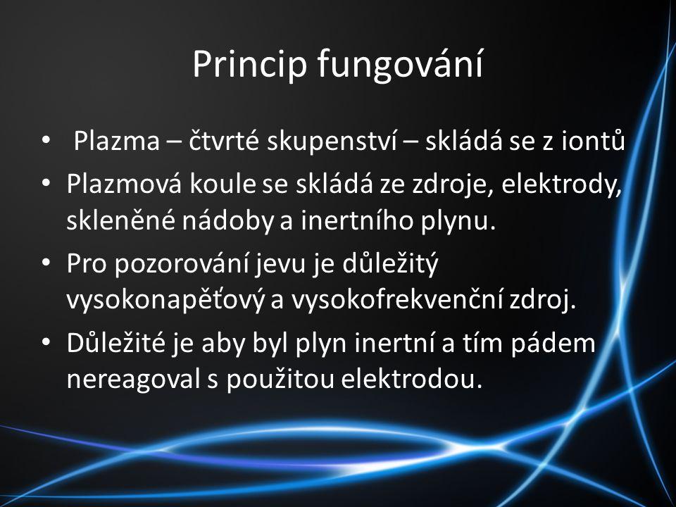 Princip fungování Plazma – čtvrté skupenství – skládá se z iontů Plazmová koule se skládá ze zdroje, elektrody, skleněné nádoby a inertního plynu. Pro