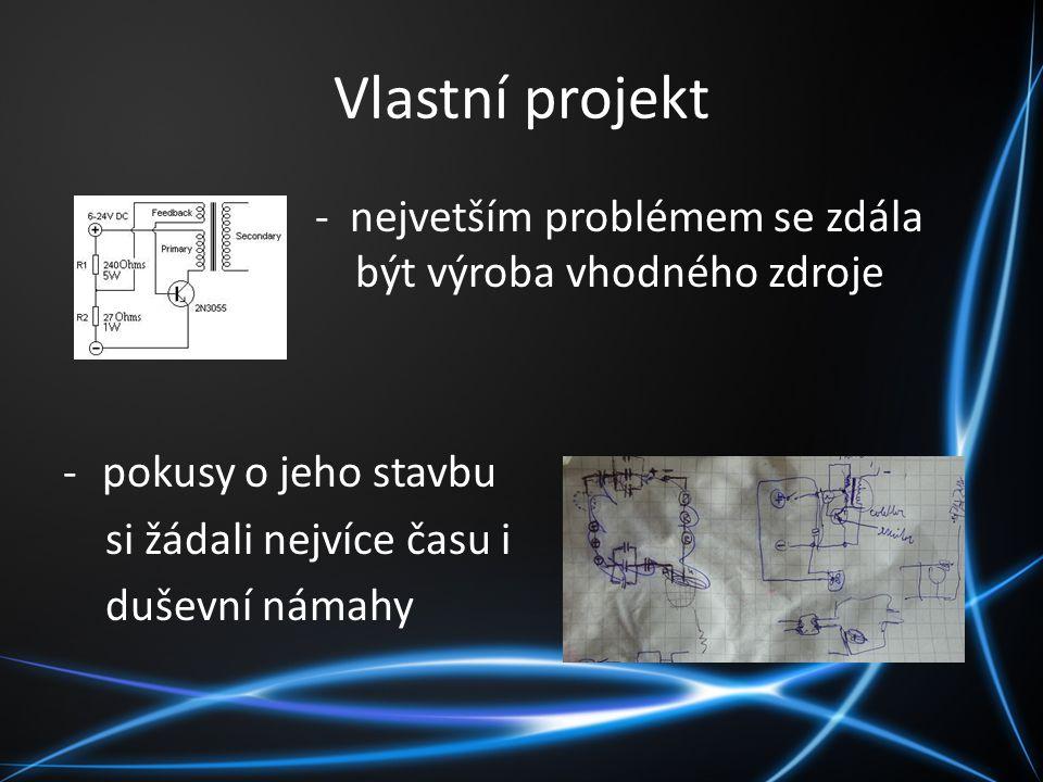 Vlastní projekt - nejvetším problémem se zdála být výroba vhodného zdroje -pokusy o jeho stavbu si žádali nejvíce času i duševní námahy