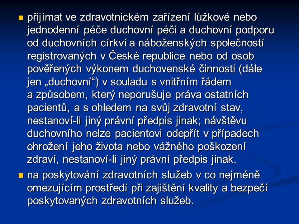 """přijímat ve zdravotnickém zařízení lůžkové nebo jednodenní péče duchovní péči a duchovní podporu od duchovních církví a náboženských společností registrovaných v České republice nebo od osob pověřených výkonem duchovenské činnosti (dále jen """"duchovní ) v souladu s vnitřním řádem a způsobem, který neporušuje práva ostatních pacientů, a s ohledem na svůj zdravotní stav, nestanoví-li jiný právní předpis jinak; návštěvu duchovního nelze pacientovi odepřít v případech ohrožení jeho života nebo vážného poškození zdraví, nestanoví-li jiný právní předpis jinak, přijímat ve zdravotnickém zařízení lůžkové nebo jednodenní péče duchovní péči a duchovní podporu od duchovních církví a náboženských společností registrovaných v České republice nebo od osob pověřených výkonem duchovenské činnosti (dále jen """"duchovní ) v souladu s vnitřním řádem a způsobem, který neporušuje práva ostatních pacientů, a s ohledem na svůj zdravotní stav, nestanoví-li jiný právní předpis jinak; návštěvu duchovního nelze pacientovi odepřít v případech ohrožení jeho života nebo vážného poškození zdraví, nestanoví-li jiný právní předpis jinak, na poskytování zdravotních služeb v co nejméně omezujícím prostředí při zajištění kvality a bezpečí poskytovaných zdravotních služeb."""