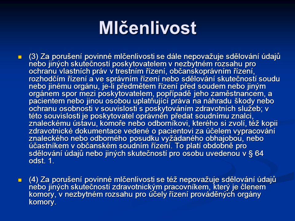 Mlčenlivost (3) Za porušení povinné mlčenlivosti se dále nepovažuje sdělování údajů nebo jiných skutečností poskytovatelem v nezbytném rozsahu pro ochranu vlastních práv v trestním řízení, občanskoprávním řízení, rozhodčím řízení a ve správním řízení nebo sdělování skutečností soudu nebo jinému orgánu, je-li předmětem řízení před soudem nebo jiným orgánem spor mezi poskytovatelem, popřípadě jeho zaměstnancem, a pacientem nebo jinou osobou uplatňující práva na náhradu škody nebo ochranu osobnosti v souvislosti s poskytováním zdravotních služeb; v této souvislosti je poskytovatel oprávněn předat soudnímu znalci, znaleckému ústavu, komoře nebo odborníkovi, kterého si zvolí, též kopii zdravotnické dokumentace vedené o pacientovi za účelem vypracování znaleckého nebo odborného posudku vyžádaného obhajobou, nebo účastníkem v občanském soudním řízení.