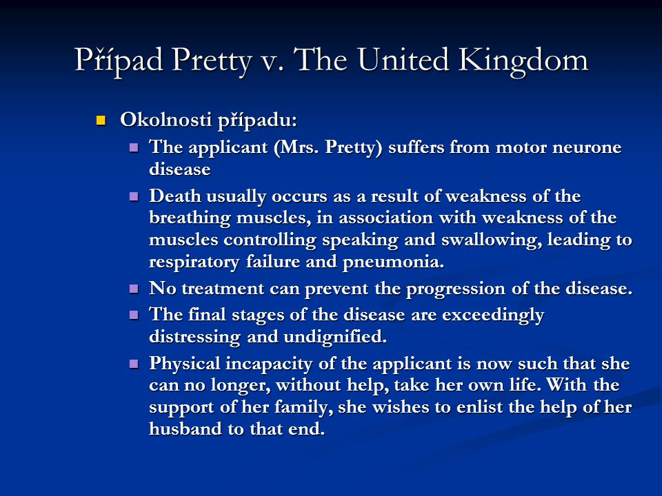 Případ Pretty v. The United Kingdom Okolnosti případu: Okolnosti případu: The applicant (Mrs. Pretty) suffers from motor neurone disease The applicant