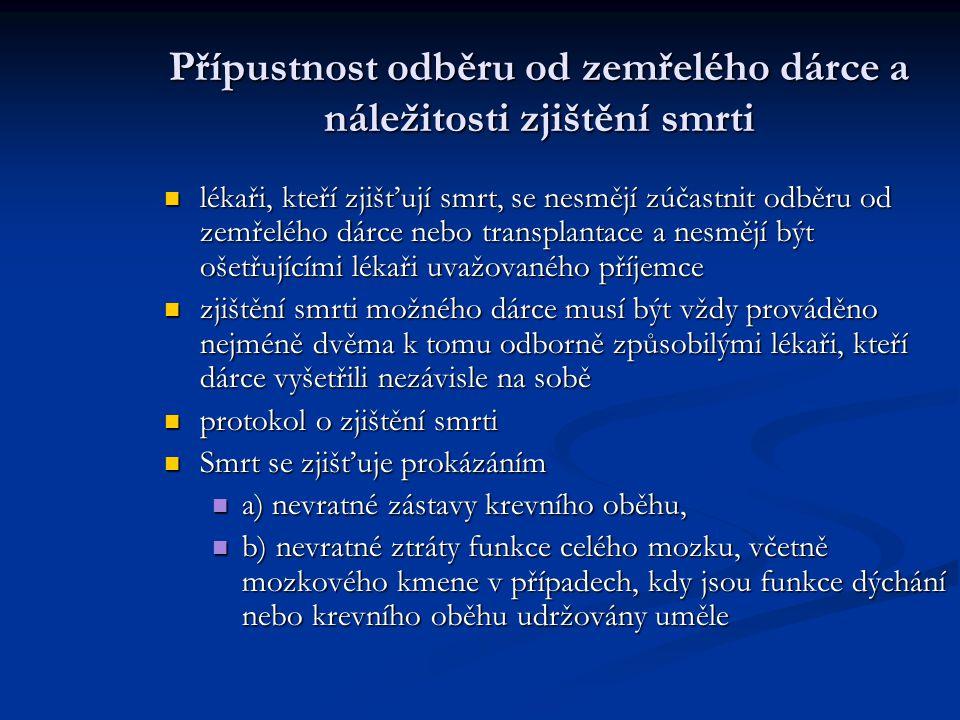 Přípustnost odběru od zemřelého dárce a náležitosti zjištění smrti lékaři, kteří zjišťují smrt, se nesmějí zúčastnit odběru od zemřelého dárce nebo transplantace a nesmějí být ošetřujícími lékaři uvažovaného příjemce lékaři, kteří zjišťují smrt, se nesmějí zúčastnit odběru od zemřelého dárce nebo transplantace a nesmějí být ošetřujícími lékaři uvažovaného příjemce zjištění smrti možného dárce musí být vždy prováděno nejméně dvěma k tomu odborně způsobilými lékaři, kteří dárce vyšetřili nezávisle na sobě zjištění smrti možného dárce musí být vždy prováděno nejméně dvěma k tomu odborně způsobilými lékaři, kteří dárce vyšetřili nezávisle na sobě protokol o zjištění smrti protokol o zjištění smrti Smrt se zjišťuje prokázáním Smrt se zjišťuje prokázáním a) nevratné zástavy krevního oběhu, a) nevratné zástavy krevního oběhu, b) nevratné ztráty funkce celého mozku, včetně mozkového kmene v případech, kdy jsou funkce dýchání nebo krevního oběhu udržovány uměle b) nevratné ztráty funkce celého mozku, včetně mozkového kmene v případech, kdy jsou funkce dýchání nebo krevního oběhu udržovány uměle
