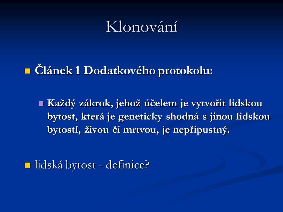 Klonování Článek 1 Dodatkového protokolu: Článek 1 Dodatkového protokolu: Každý zákrok, jehož účelem je vytvořit lidskou bytost, která je geneticky shodná s jinou lidskou bytostí, živou či mrtvou, je nepřípustný.