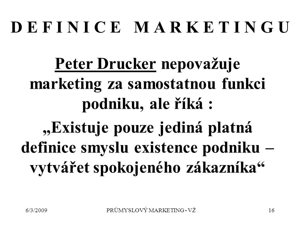 """6/3/2009PRŮMYSLOVÝ MARKETING - VŽ16 D E F I N I C E M A R K E T I N G U Peter Drucker nepovažuje marketing za samostatnou funkci podniku, ale říká : """"Existuje pouze jediná platná definice smyslu existence podniku – vytvářet spokojeného zákazníka"""