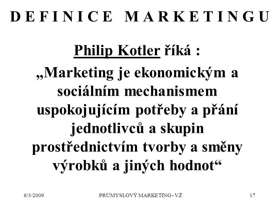"""6/3/2009PRŮMYSLOVÝ MARKETING - VŽ17 D E F I N I C E M A R K E T I N G U Philip Kotler říká : """"Marketing je ekonomickým a sociálním mechanismem uspokojujícím potřeby a přání jednotlivců a skupin prostřednictvím tvorby a směny výrobků a jiných hodnot"""