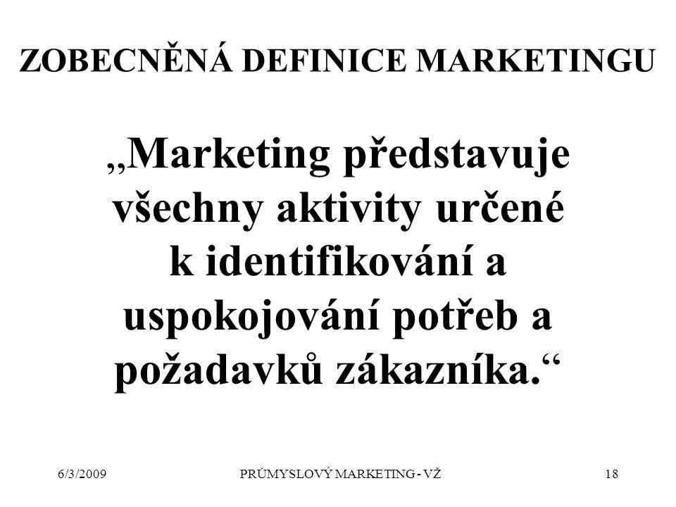 """6/3/2009PRŮMYSLOVÝ MARKETING - VŽ18 ZOBECNĚNÁ DEFINICE MARKETINGU """"Marketing představuje všechny aktivity určené k identifikování a uspokojování potřeb a požadavků zákazníka."""