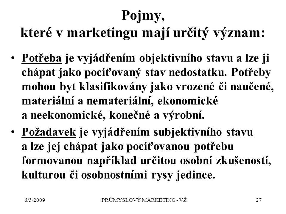 6/3/2009PRŮMYSLOVÝ MARKETING - VŽ27 Pojmy, které v marketingu mají určitý význam: Potřeba je vyjádřením objektivního stavu a lze ji chápat jako pociťovaný stav nedostatku.