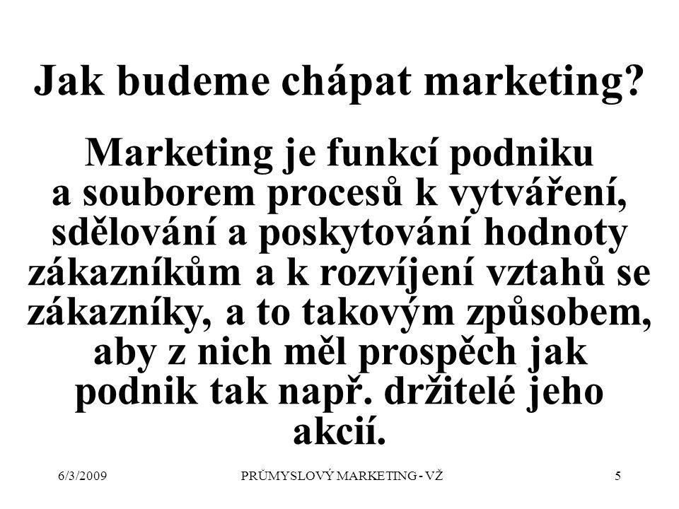 6/3/2009PRŮMYSLOVÝ MARKETING - VŽ5 Jak budeme chápat marketing.