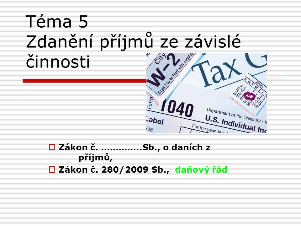 Téma 5 Zdanění příjmů ze závislé činnosti  Zákon č. …………..Sb., o daních z příjmů,  Zákon č. 280/2009 Sb., daňový řád