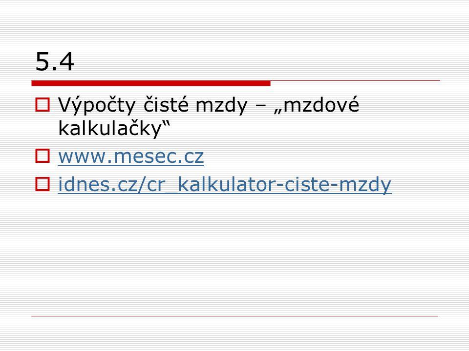"5.4  Výpočty čisté mzdy – ""mzdové kalkulačky""  www.mesec.cz www.mesec.cz  idnes.cz/cr_kalkulator-ciste-mzdy idnes.cz/cr_kalkulator-ciste-mzdy"