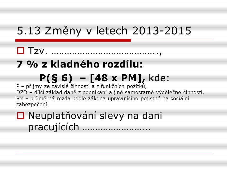 5.13 Změny v letech 2013-2015  Tzv. ………………………………….., 7 % z kladného rozdílu: P(§ 6) – [48 x PM], kde: P – příjmy ze závislé činnosti a z funkčních po