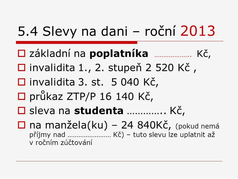 5.4 Slevy na dani – roční 2013  základní na poplatníka ……………….. Kč,  invalidita 1., 2. stupeň 2 520 Kč,  invalidita 3. st. 5 040 Kč,  průkaz ZTP/P