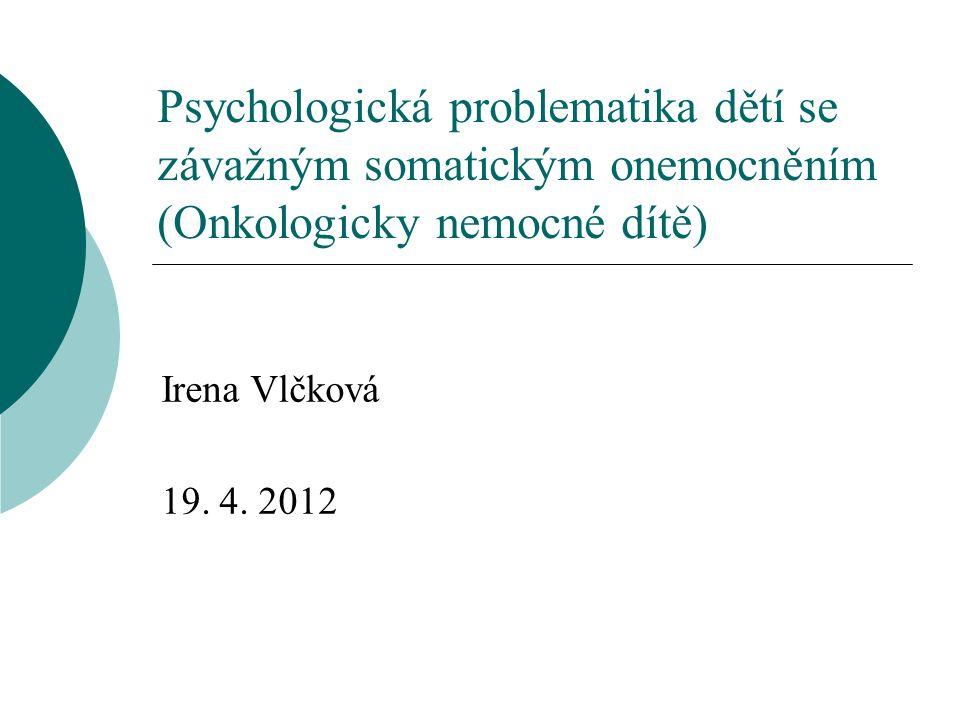 Psychologická problematika dětí se závažným somatickým onemocněním (Onkologicky nemocné dítě) Irena Vlčková 19. 4. 2012