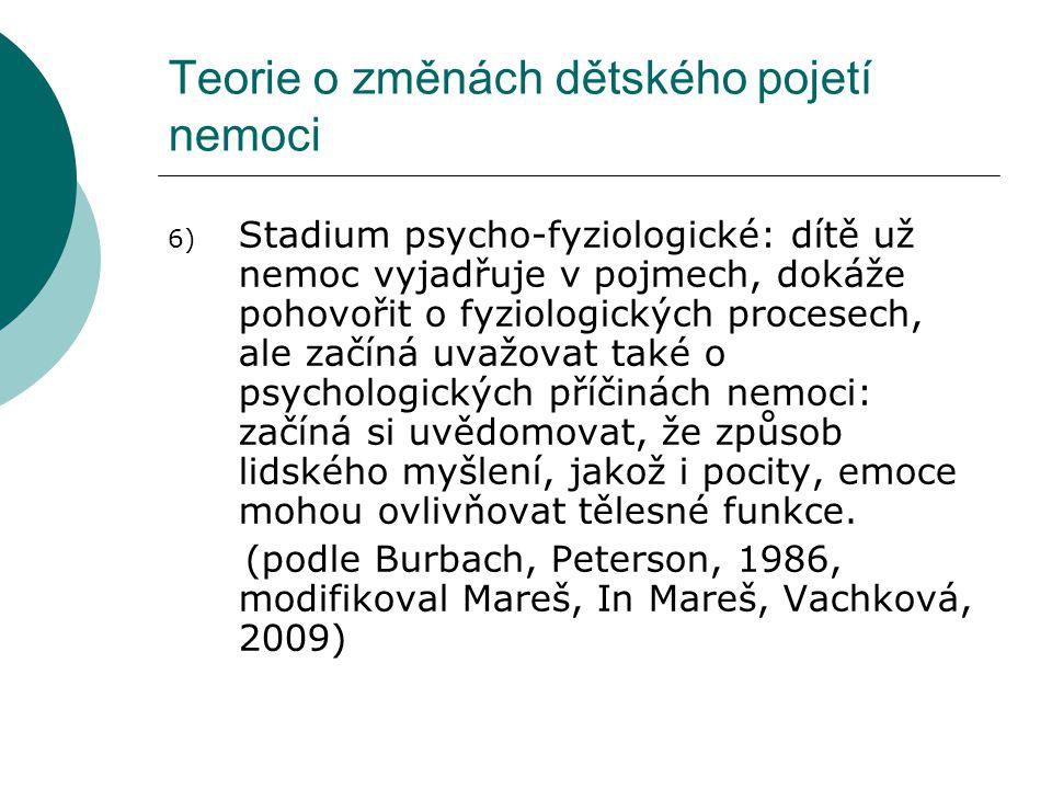Teorie o změnách dětského pojetí nemoci 6) Stadium psycho-fyziologické: dítě už nemoc vyjadřuje v pojmech, dokáže pohovořit o fyziologických procesech