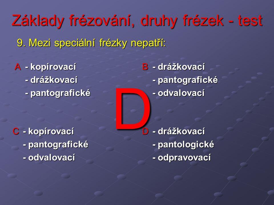 Základy frézování, druhy frézek - test A - kopírovací - drážkovací - pantografické B - drážkovací - pantografické - odvalovací C - kopírovací - pantografické - odvalovací D - drážkovací - pantologické - odpravovací 9.