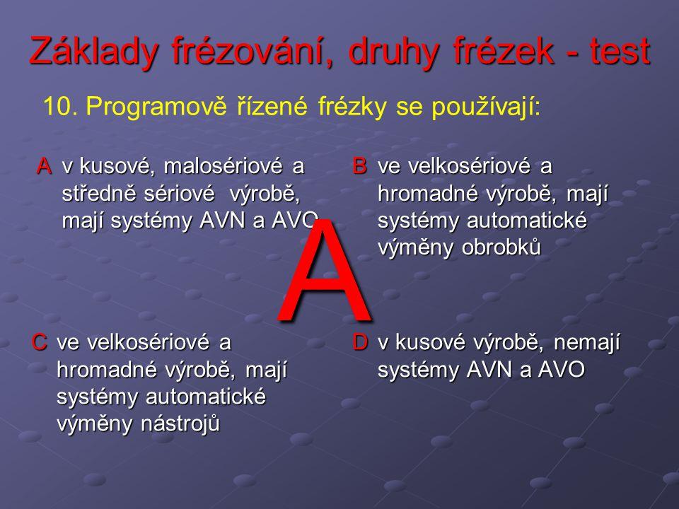 Základy frézování, druhy frézek - test A v kusové, malosériové a středně sériové výrobě, mají systémy AVN a AVO B ve velkosériové a hromadné výrobě, mají systémy automatické výměny obrobků C ve velkosériové a hromadné výrobě, mají systémy automatické výměny nástrojů D v kusové výrobě, nemají systémy AVN a AVO 10.